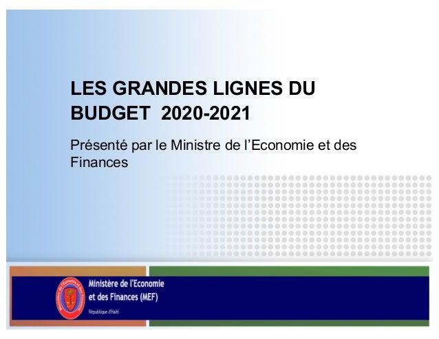 LES GRANDES LIGNES DU BUDGET 2020-2021 Présenté par le Ministre de l'Economie et des Finances