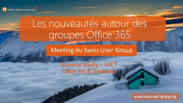 Meeting du Swiss User Group www.swiss-user-group.org Les nouveautés autour des groupes Office 365 Etienne Bailly – MCT Off...