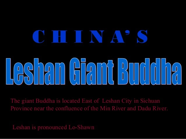 C H I N A' SThe giant Buddha is located East of Leshan City in SichuanProvince near the confluence of the Min River and Da...