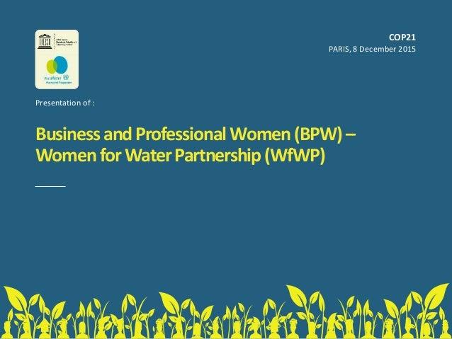 BusinessandProfessionalWomen(BPW)– WomenforWaterPartnership(WfWP) COP21 PARIS, 8 December 2015 Presentation of :