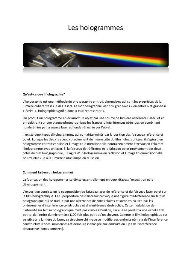 Les hologrammes  Qu'est-ce que l'holographie? L'holographie est une méthode de photographie en trois dimensions utilisant ...