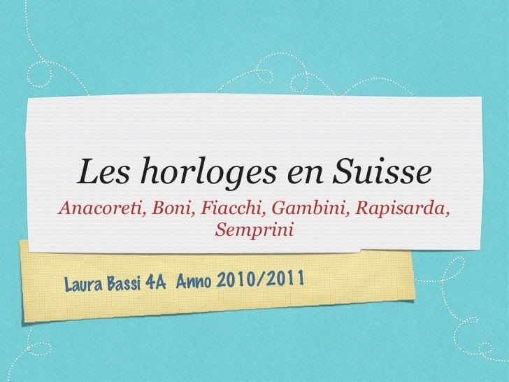 Les horloges en Suisse <ul><li>Anacoreti, Boni, Fiacchi, Gambini, Rapisarda, Semprini </li></ul>Laura Bassi 4A  Anno 2010/...