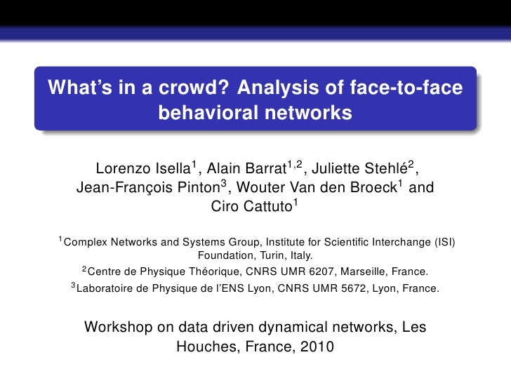What's in a crowd? Analysis of face-to-face             behavioral networks        Lorenzo Isella1 , Alain Barrat1,2 , Jul...