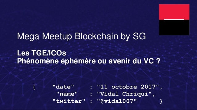 "Mega Meetup Blockchain by SG Les TGE/ICOs Phénomène éphémère ou avenir du VC ? { ""date"" : ""11 octobre 2017"", ""name"" : ""Vid..."