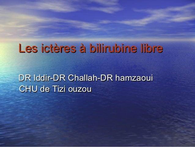 Les ictères à bilirubine libreDR Iddir-DR Challah-DR hamzaouiCHU de Tizi ouzou