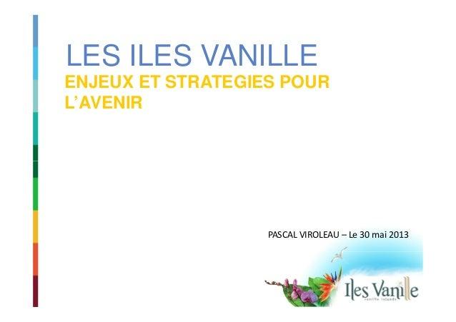 LES ILES VANILLE ENJEUX ET STRATEGIES POUR L'AVENIR PASCAL VIROLEAU – Le 30 mai 2013