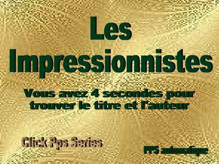 Les  Impressionnistes PPS automatique Vous avez 4 secondes pour  trouver le titre et l'auteur Click Pps Series