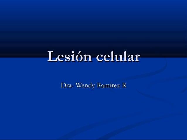 Lesión celularLesión celularDra- Wendy Ramirez RDra- Wendy Ramirez R