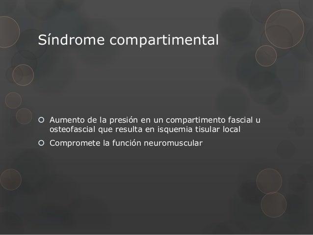 Síndrome compartimental Aumento de la presión en un compartimento fascial u  osteofascial que resulta en isquemia tisular...