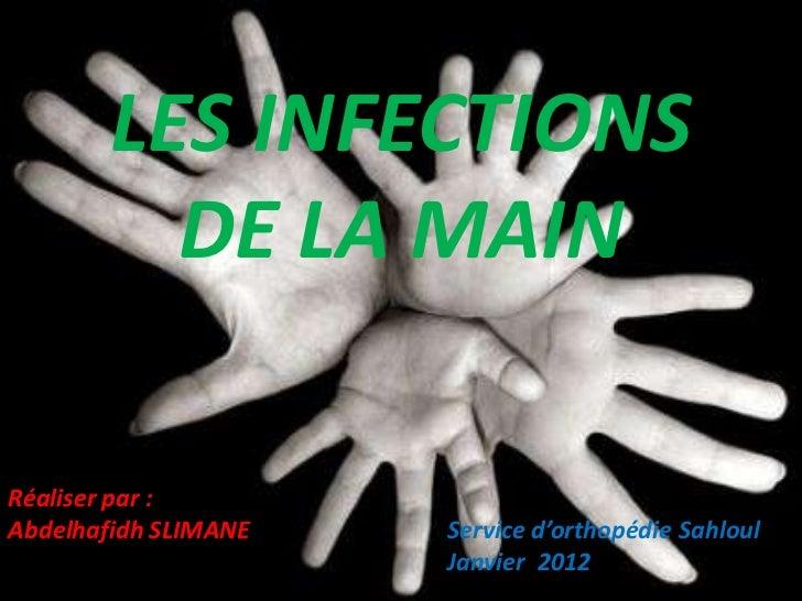 LES INFECTIONS          DE LA MAINRéaliser par :Abdelhafidh SLIMANE   Service d'orthopédie Sahloul                      Ja...