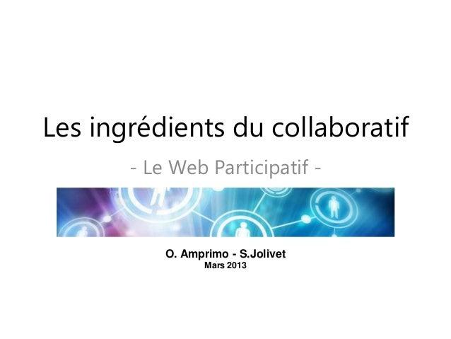 Les ingrédients du collaboratif - Le Web Participatif - O. Amprimo - S.Jolivet Mars 2013