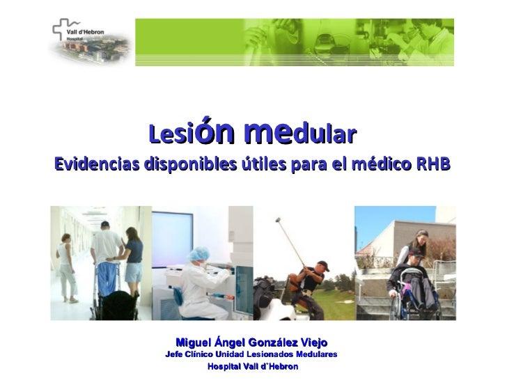Lesión medularEvidencias disponibles útiles para el médico RHB               Miguel Ángel González Viejo             Jefe ...