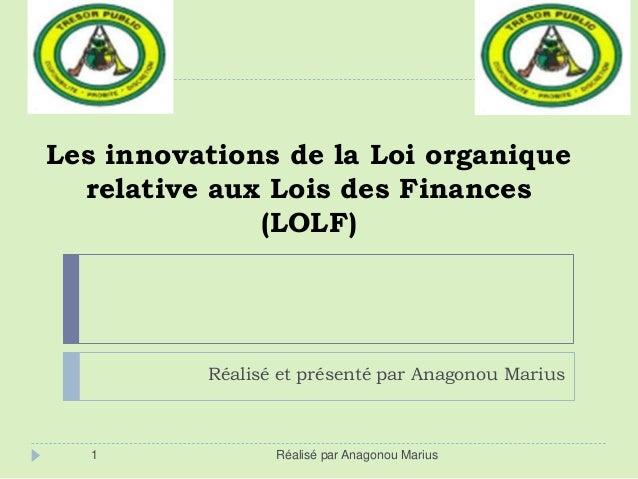 Les innovations de la Loi organique relative aux Lois des Finances (LOLF) Réalisé et présenté par Anagonou Marius 1 Réalis...
