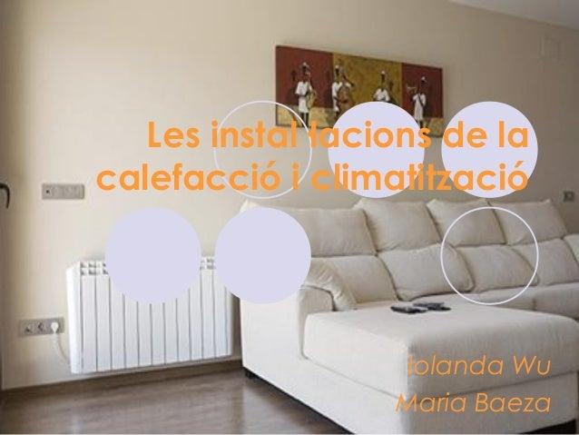 Les instal·lacions de la calefacció i climatització Iolanda Wu Maria Baeza