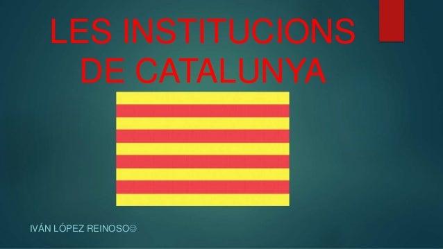 LES INSTITUCIONS DE CATALUNYA IVÁN LÓPEZ REINOSO
