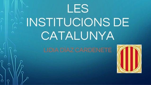 LES INSTITUCIONS DE CATALUNYA LIDIA DÍAZ CARDENETE