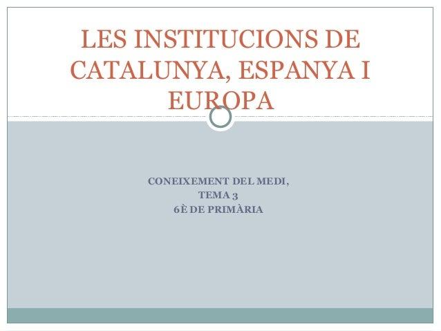 CONEIXEMENT DEL MEDI, TEMA 3 6È DE PRIMÀRIA LES INSTITUCIONS DE CATALUNYA, ESPANYA I EUROPA