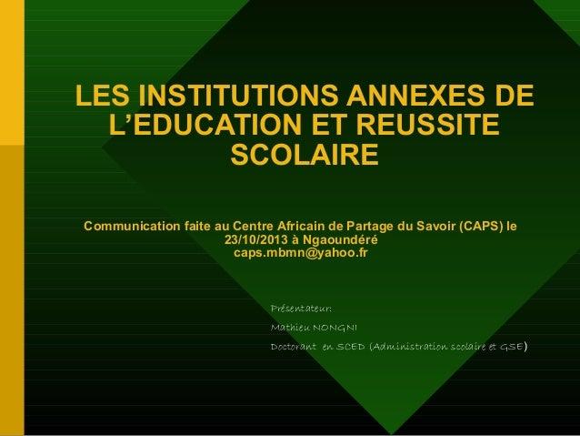 LES INSTITUTIONS ANNEXES DE L'EDUCATION ET REUSSITE SCOLAIRE Communication faite au Centre Africain de Partage du Savoir (...