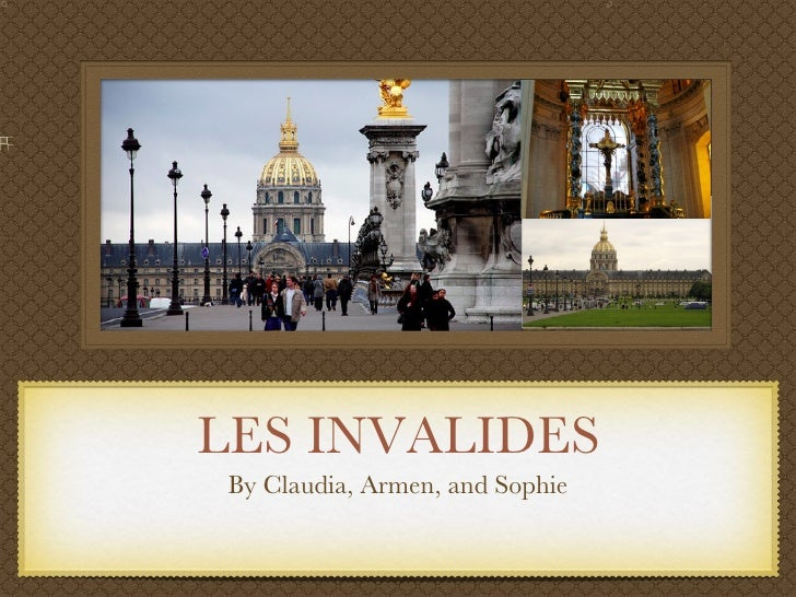 LES INVALIDES <ul><li>By Claudia, Armen, and Sophie </li></ul>