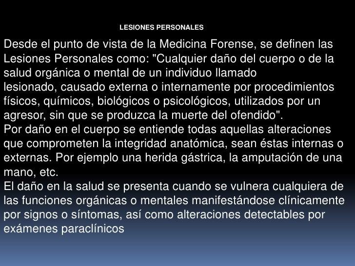 """LESIONES PERSONALESDesde el punto de vista de la Medicina Forense, se definen lasLesiones Personales como: """"Cualquier daño..."""