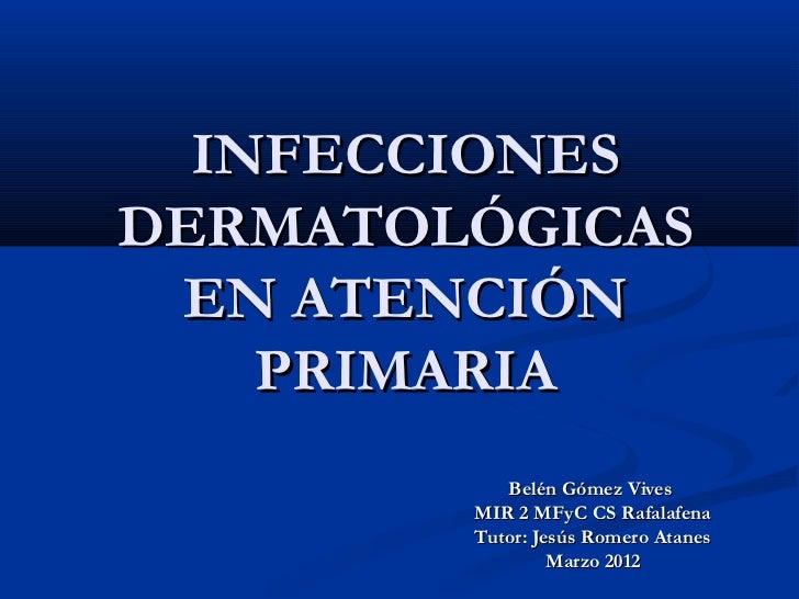INFECCIONESDERMATOLÓGICAS EN ATENCIÓN    PRIMARIA           Belén Gómez Vives        MIR 2 MFyC CS Rafalafena        Tutor...