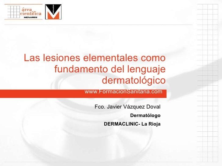 www.FormacionSanitaria.com Las lesiones elementales como fundamento del lenguaje dermatológico Fco. Javier Vázquez Doval D...