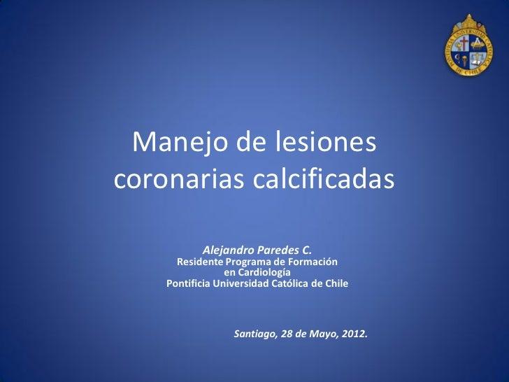 Manejo de lesionescoronarias calcificadas           Alejandro Paredes C.      Residente Programa de Formación             ...