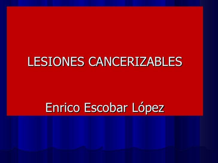 LESIONES CANCERIZABLES Enrico Escobar López