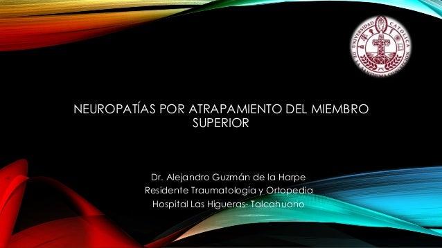NEUROPATÍAS POR ATRAPAMIENTO DEL MIEMBRO SUPERIOR Dr. Alejandro Guzmán de la Harpe Residente Traumatología y Ortopedia Hos...