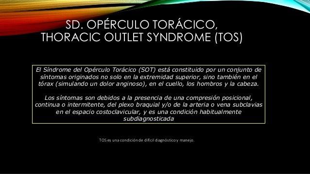 SD. OPÉRCULO TORÁCICO, THORACIC OUTLET SYNDROME (TOS) TOS es una condición de difícil diagnóstico y manejo. El Síndrome de...