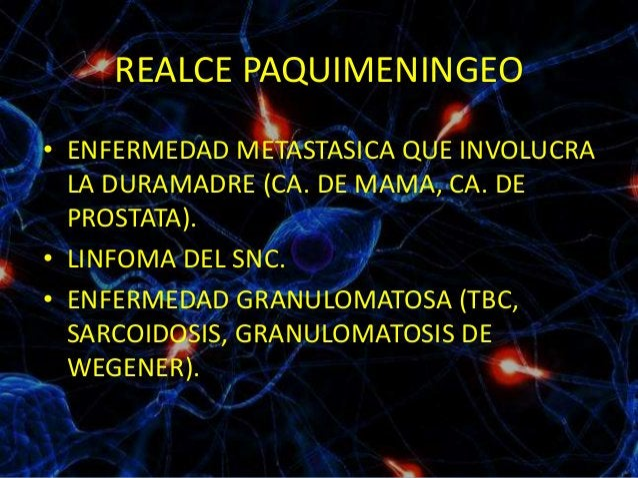 REALCE PAQUIMENINGEO • ENFERMEDAD METASTASICA QUE INVOLUCRA LA DURAMADRE (CA. DE MAMA, CA. DE PROSTATA). • LINFOMA DEL SNC...