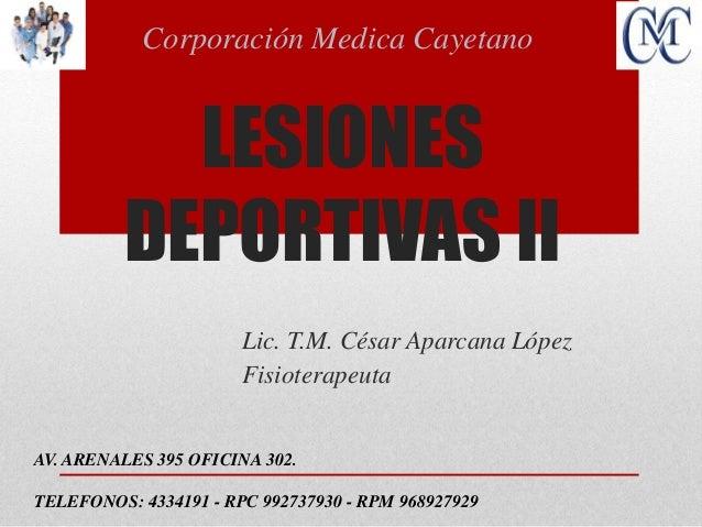LESIONES DEPORTIVAS II Lic. T.M. César Aparcana López Fisioterapeuta Corporación Medica Cayetano AV. ARENALES 395 OFICINA ...