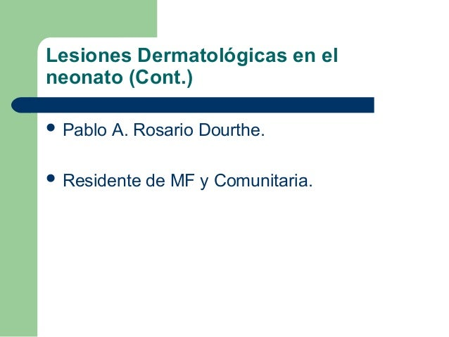 Lesiones Dermatológicas en elneonato (Cont.) Pablo   A. Rosario Dourthe. Residente   de MF y Comunitaria.