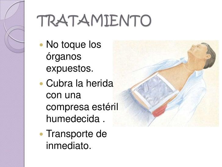TRATAMIENTO No toque los  órganos  expuestos. Cubra la herida  con una  compresa estéril  humedecida . Transporte de  i...