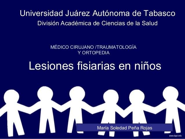 Lesiones fisiarias en niños Universidad Juárez Autónoma de Tabasco División Académica de Ciencias de la Salud MÉDICO CIRUJ...