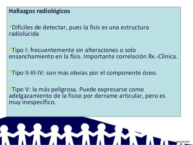 Hallazgos radiológicos Difíciles de detectar, pues la fisis es una estructura radiolúcida Tipo I: frecuentemente sin alt...