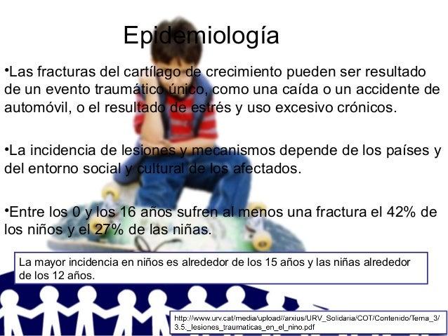 Epidemiología •Las fracturas del cartílago de crecimiento pueden ser resultado de un evento traumático único, como una caí...