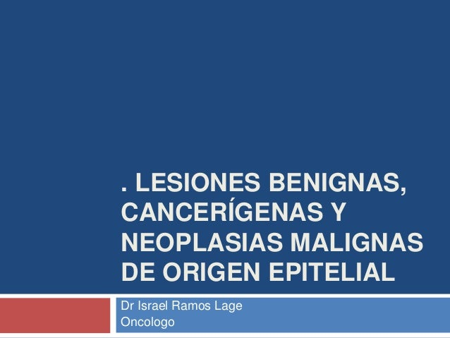 . LESIONES BENIGNAS, CANCERÍGENAS Y NEOPLASIAS MALIGNAS DE ORIGEN EPITELIAL Dr Israel Ramos Lage Oncologo