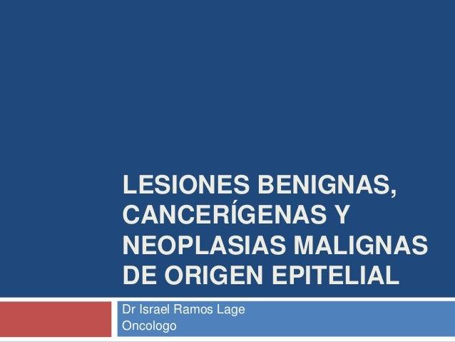 LESIONES BENIGNAS, CANCERÍGENAS Y NEOPLASIAS MALIGNAS DE ORIGEN EPITELIAL Dr Israel Ramos Lage Oncologo