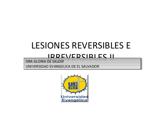 LESIONES REVERSIBLES E           IRREVERSIBLES IIDRA GLORIA DE SALEM DRA GLORIA DE SALEMUNIVERSIDAD EVANGELICA DE EL SALVA...