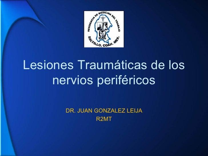 Lesiones Traumáticas de los nervios periféricos DR. JUAN GONZALEZ LEIJA R2MT