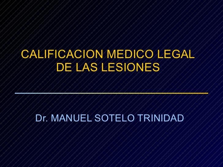 CALIFICACION MEDICO LEGAL DE LAS LESIONES Dr. MANUEL SOTELO TRINIDAD