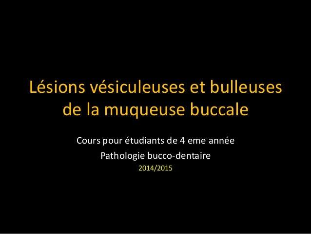 Lésions vésiculeuses et bulleuses de la muqueuse buccale Cours pour étudiants de 4 eme année Pathologie bucco-dentaire 201...