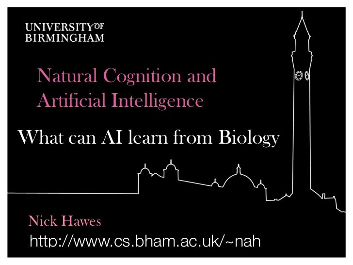 Natural Cognition and  Artificial IntelligenceWhat can AI learn from Biology Nick Hawes http://www.cs.bham.ac.uk/~nah