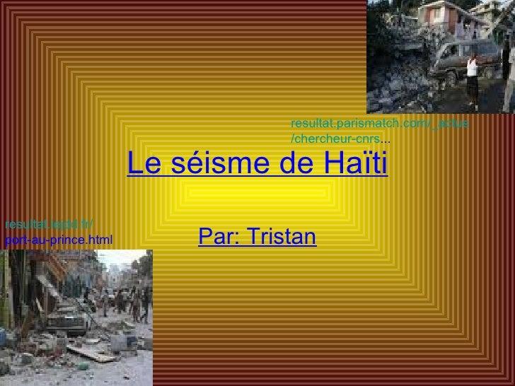 Le séisme de Haïti Par: Tristan resultat.lejdd.fr/ port-au-prince.html   resultat.parismatch.com/ _actus /chercheur- cnrs ...