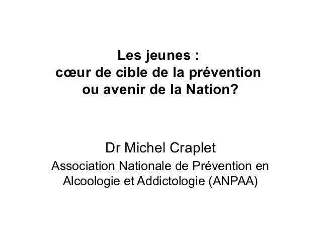Les jeunes :cœur de cible de la prévention   ou avenir de la Nation?         Dr Michel CrapletAssociation Nationale de Pré...