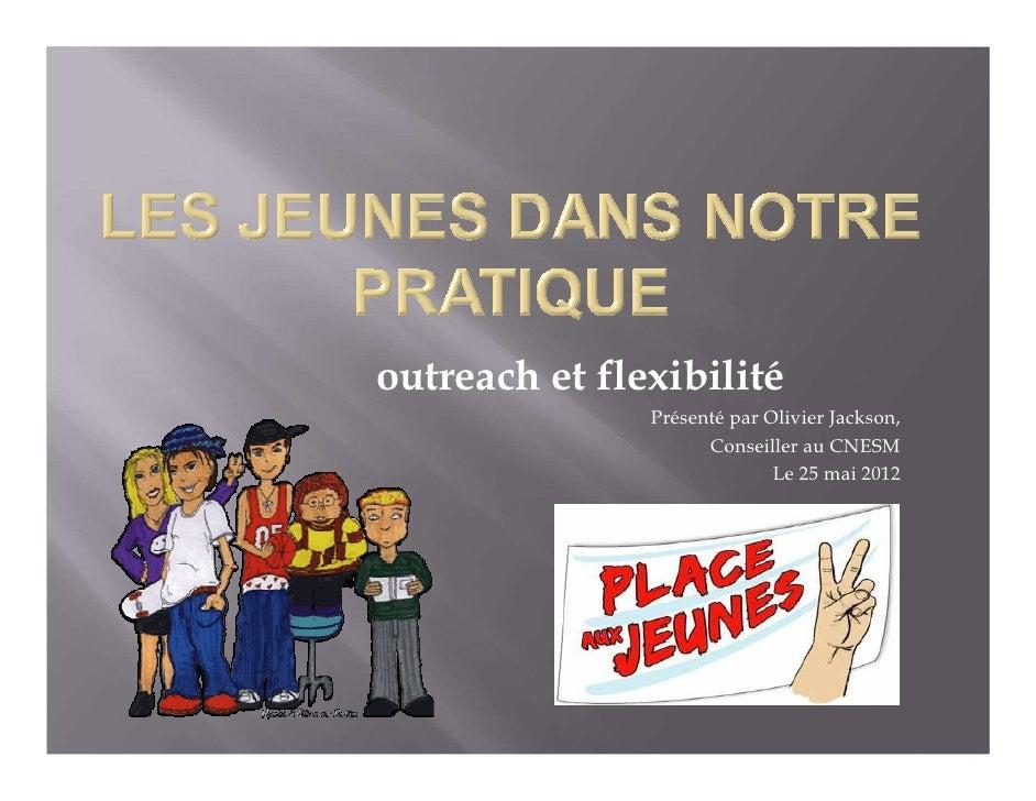 outreach et flexibilité               Présenté par Olivier Jackson,                     Conseiller au CNESM               ...