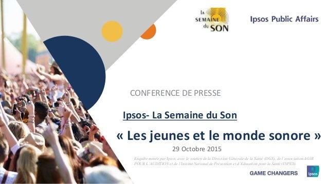 1 « Les jeunes et le monde sonore » CONFERENCE DE PRESSE 29 Octobre 2015 Ipsos- La Semaine du Son Enquête menée par Ipsos,...