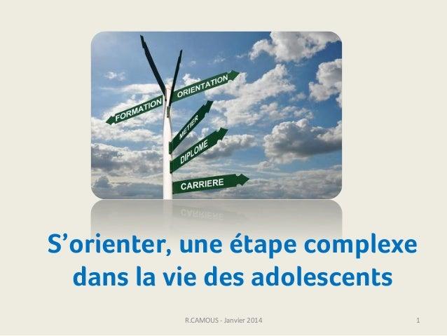 S'orienter, une étape complexe dans la vie des adolescents R.CAMOUS - Janvier 2014  1