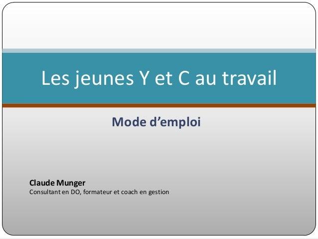 Les jeunes Y et C au travail Mode d'emploi  Claude Munger Consultant en DO, formateur et coach en gestion